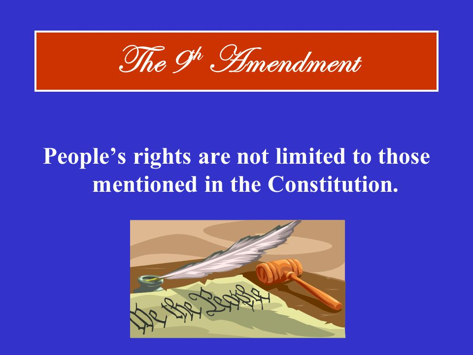 The 9th Amendment People's rights are not limited to those mentioned in the Constitution.