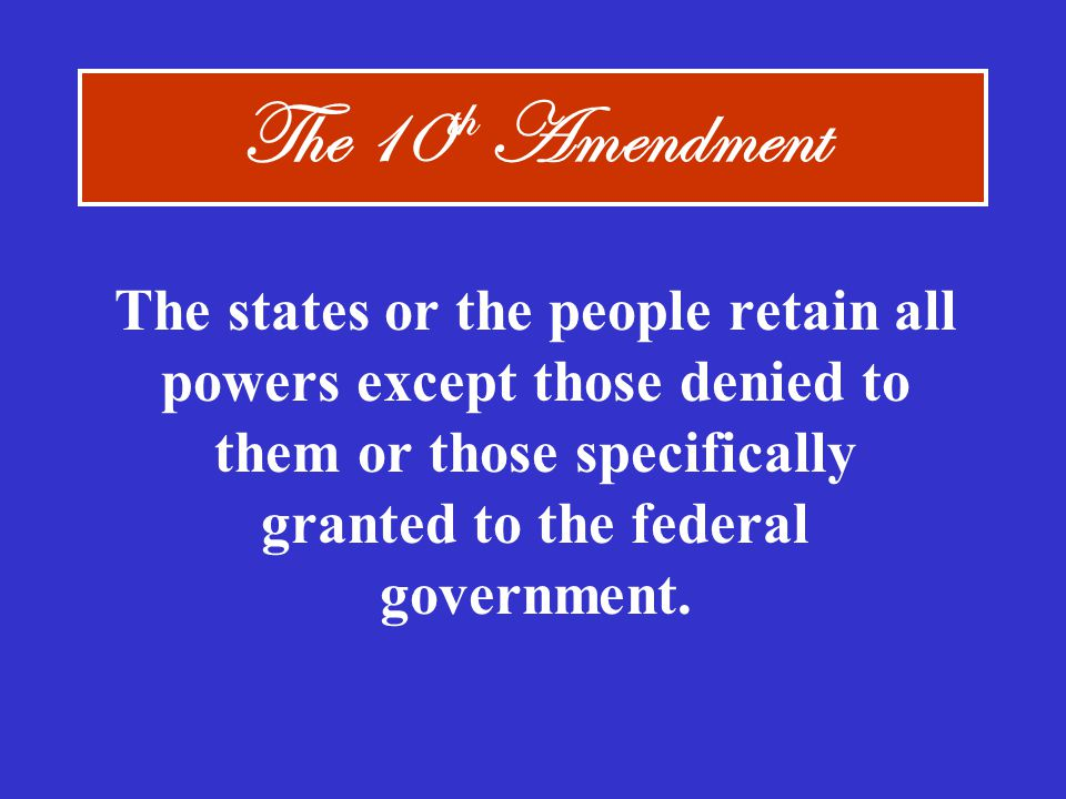 The 10th Amendment The states or the people retain all powers except those denied to them or those specifically granted to the federal government.