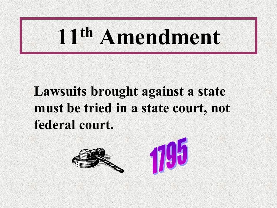 11th Amendment Lawsuits brought against a state must be tried in a state court, not federal court.