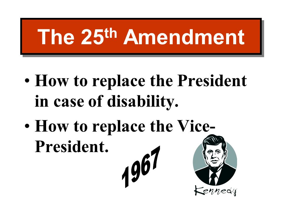 The 25th Amendment How to replace the President in case of disability.