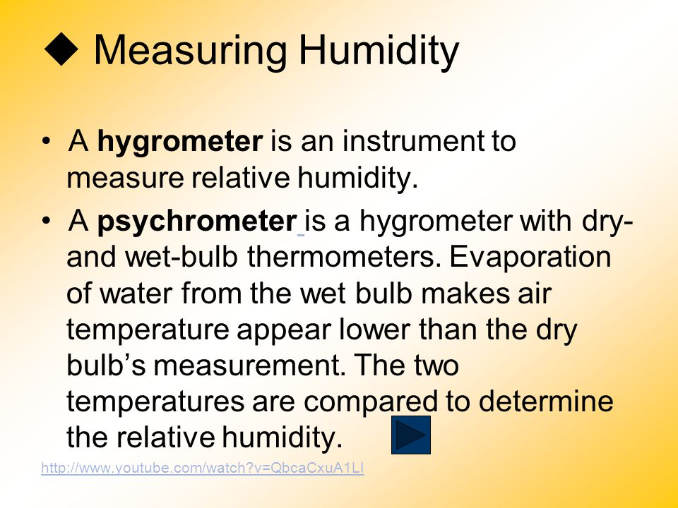  Measuring Humidity • A hygrometer is an instrument to measure relative humidity.