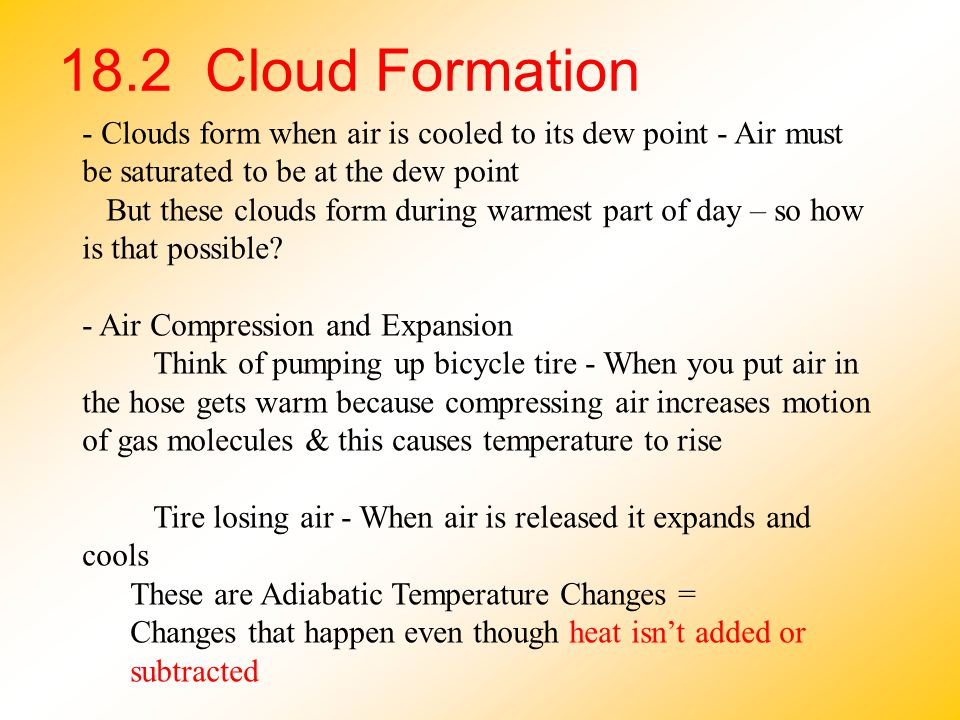 18.2 Cloud Formation - Clouds form when air is cooled to its dew point - Air must be saturated to be at the dew point.