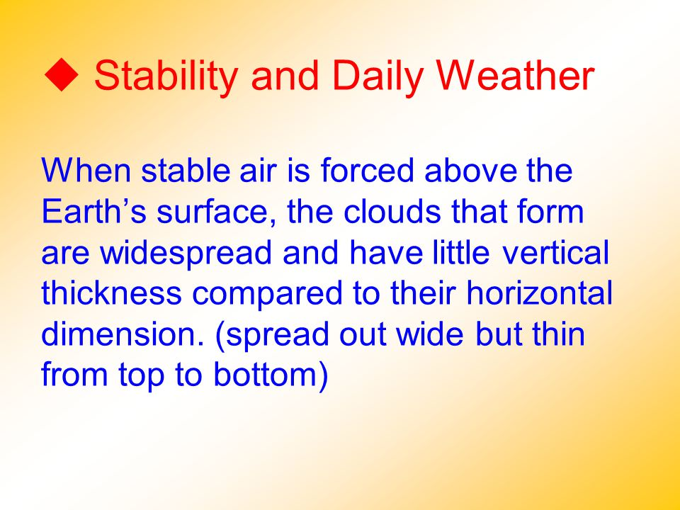  Stability and Daily Weather When stable air is forced above the Earth's surface, the clouds that form are widespread and have little vertical thickness compared to their horizontal dimension.
