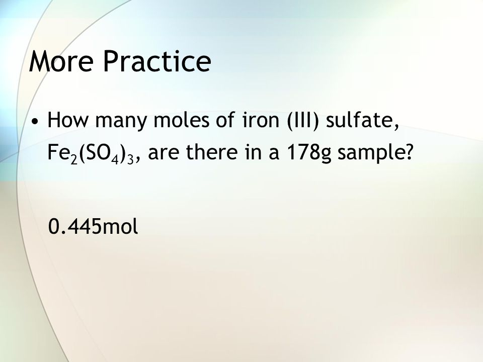 More Practice How many moles of iron (III) sulfate, Fe2(SO4)3, are there in a 178g sample 0.445mol