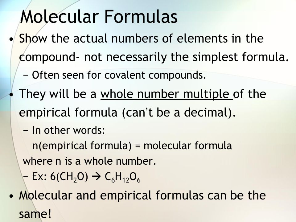 Molecular Formulas Show the actual numbers of elements in the compound- not necessarily the simplest formula.