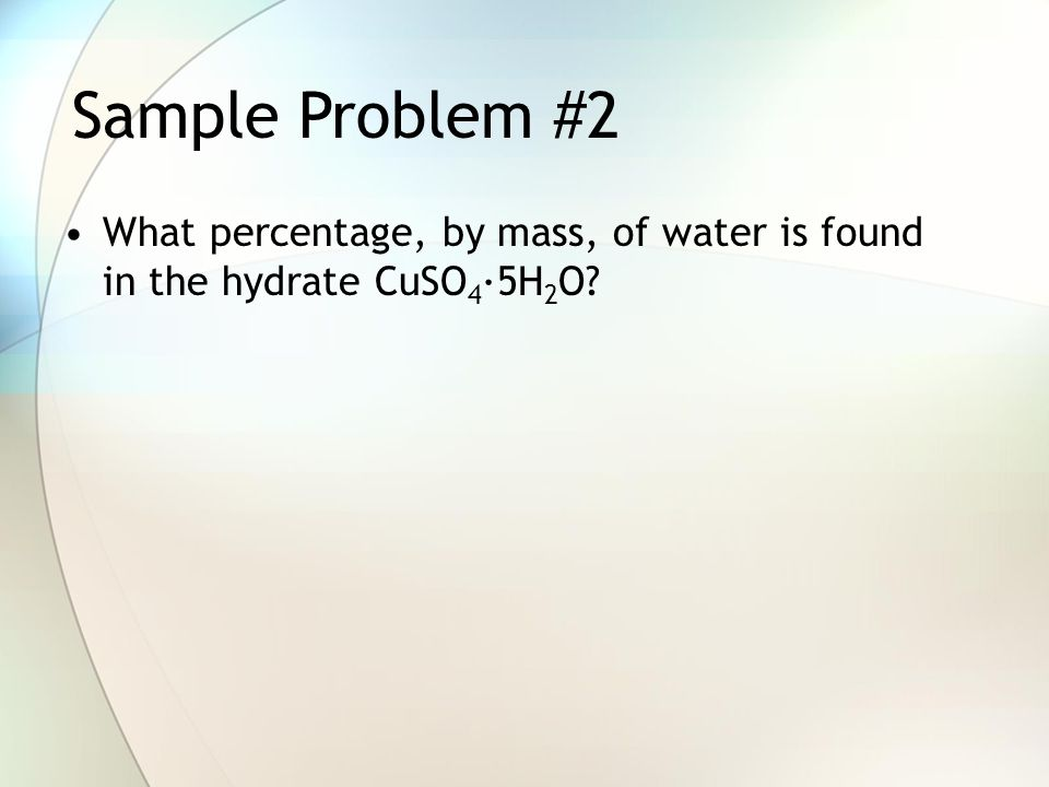 Sample Problem #2 What percentage, by mass, of water is found in the hydrate CuSO4·5H2O