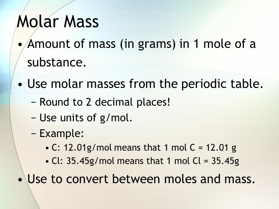 Molar Mass Amount of mass (in grams) in 1 mole of a substance.