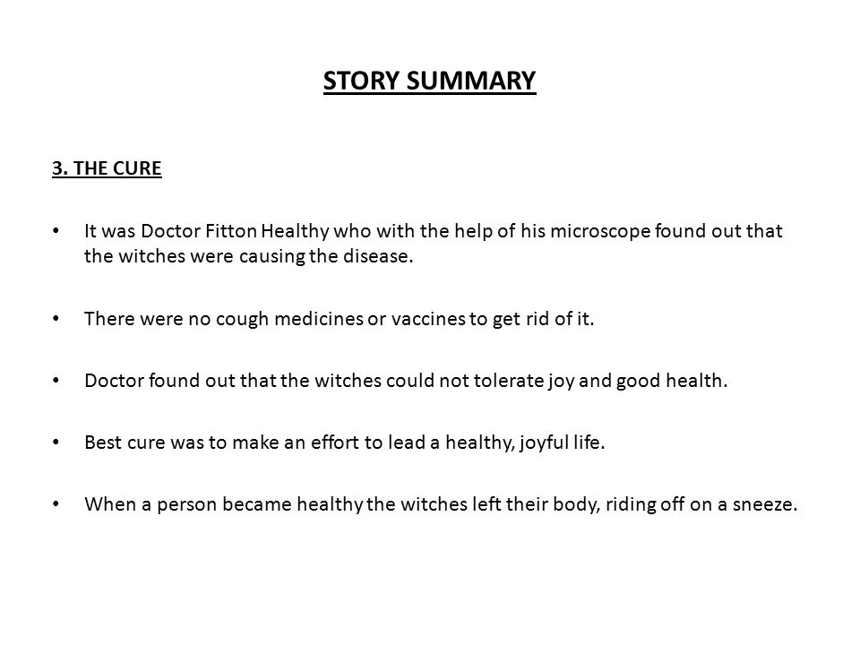 STORY SUMMARY 3. THE CURE. It was Doctor Fitton Healthy who with the help of his microscope found out that the witches were causing the disease.