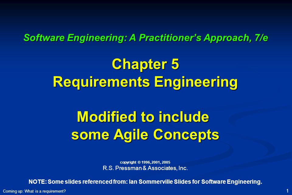 Software Engineering: A Practitioner's Approach, 7/e Chapter 5 Requirements Engineering Modified to include some Agile Concepts copyright © 1996, 2001, 2005 R.S. Pressman & Associates, Inc. NOTE: Some slides referenced from: Ian Sommerville Slides for Software Engineering.