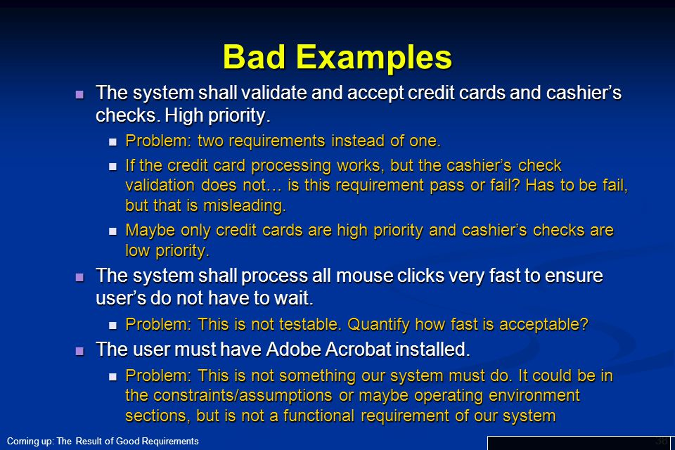 Bad Examples The system shall validate and accept credit cards and cashier's checks. High priority.