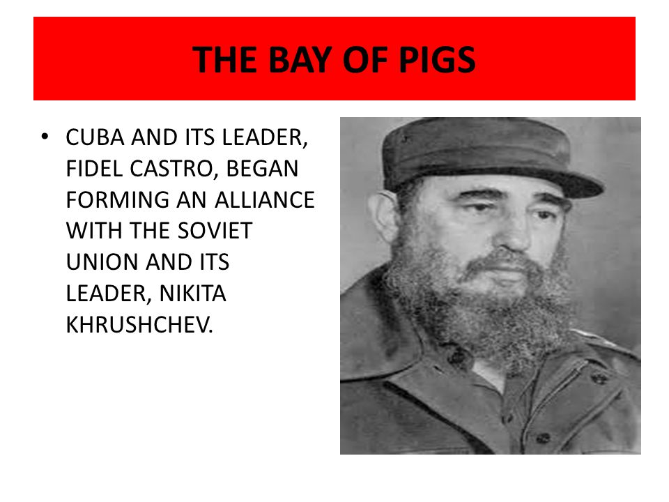 THE BAY OF PIGS CUBA AND ITS LEADER, FIDEL CASTRO, BEGAN FORMING AN ALLIANCE WITH THE SOVIET UNION AND ITS LEADER, NIKITA KHRUSHCHEV.