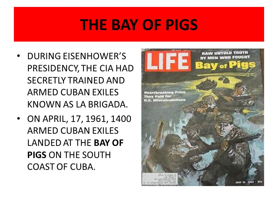 THE BAY OF PIGS DURING EISENHOWER'S PRESIDENCY, THE CIA HAD SECRETLY TRAINED AND ARMED CUBAN EXILES KNOWN AS LA BRIGADA.