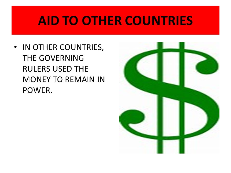 AID TO OTHER COUNTRIES IN OTHER COUNTRIES, THE GOVERNING RULERS USED THE MONEY TO REMAIN IN POWER.