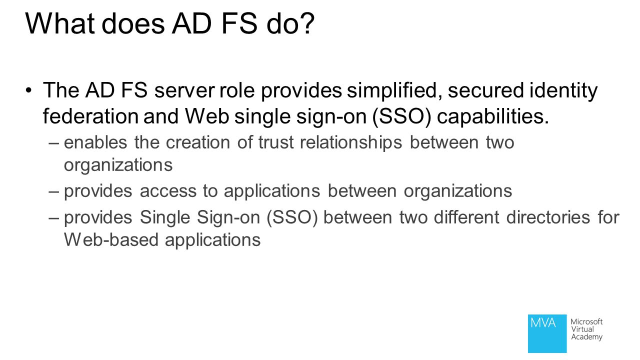 What does AD FS do The AD FS server role provides simplified, secured identity federation and Web single sign-on (SSO) capabilities.
