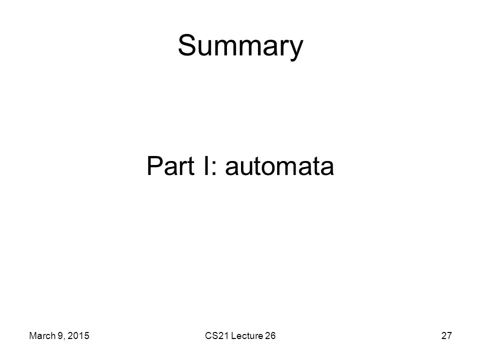 Summary Part I: automata March 9, 2015 CS21 Lecture 26