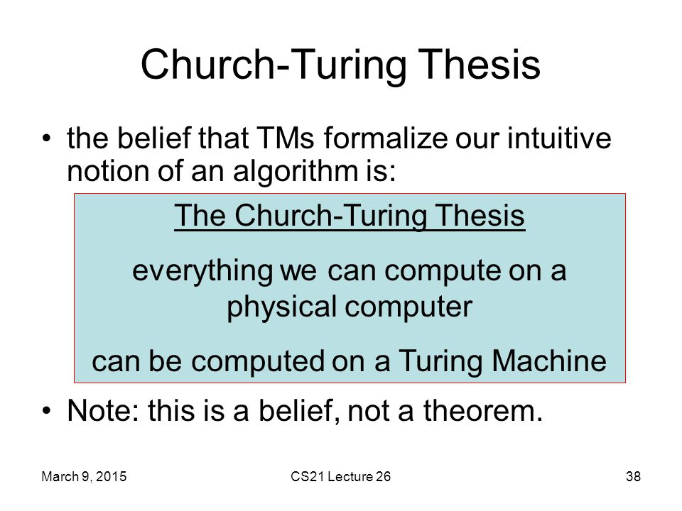 Church-Turing Thesis the belief that TMs formalize our intuitive notion of an algorithm is: Note: this is a belief, not a theorem.