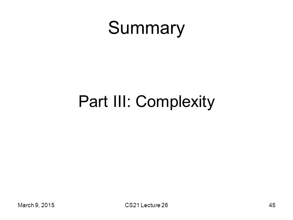 Summary Part III: Complexity March 9, 2015 CS21 Lecture 26