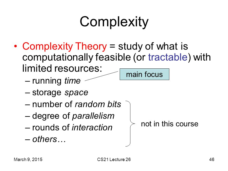 Complexity Complexity Theory = study of what is computationally feasible (or tractable) with limited resources: