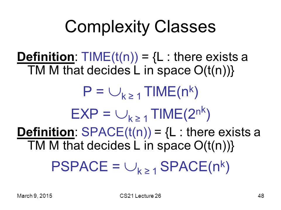 Complexity Classes P = k ≥ 1 TIME(nk) EXP = k ≥ 1 TIME(2nk)