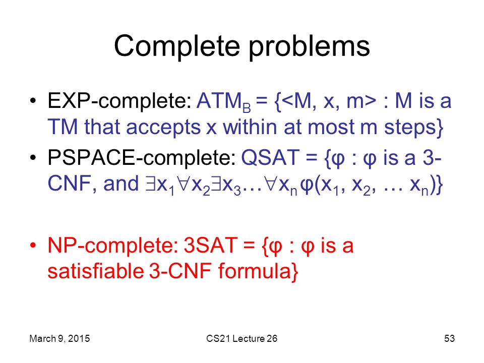 Complete problems EXP-complete: ATMB = {<M, x, m> : M is a TM that accepts x within at most m steps}