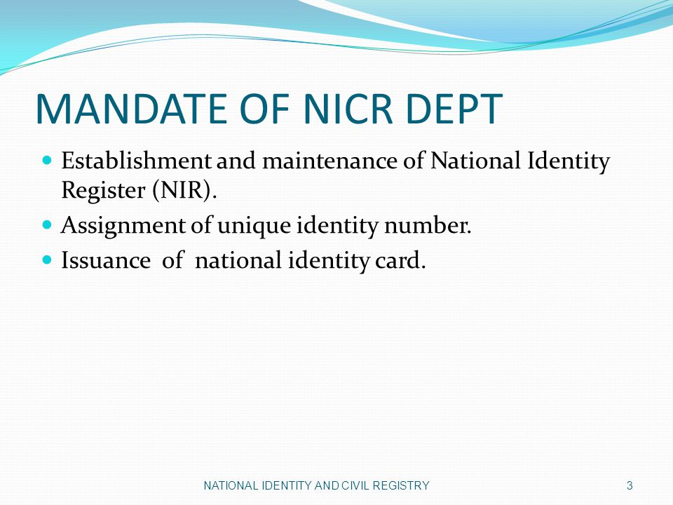 MANDATE OF NICR DEPT Establishment and maintenance of National Identity Register (NIR). Assignment of unique identity number.