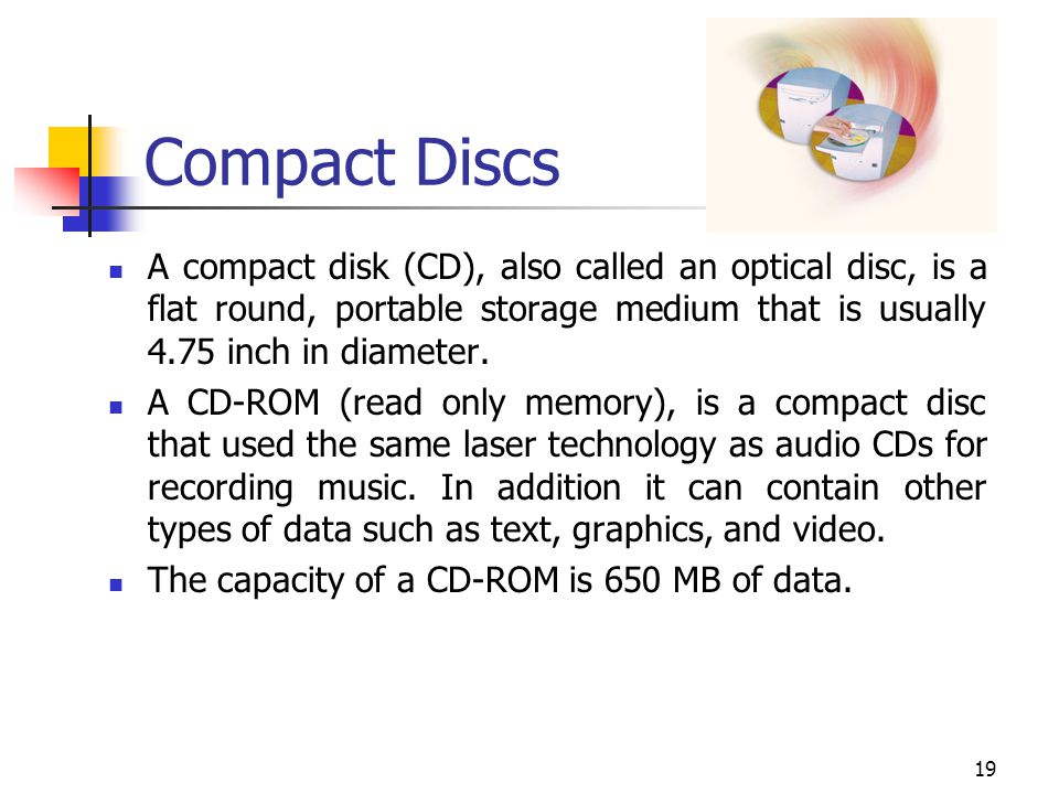 Compact Discs A compact disk (CD), also called an optical disc, is a flat round, portable storage medium that is usually 4.75 inch in diameter.