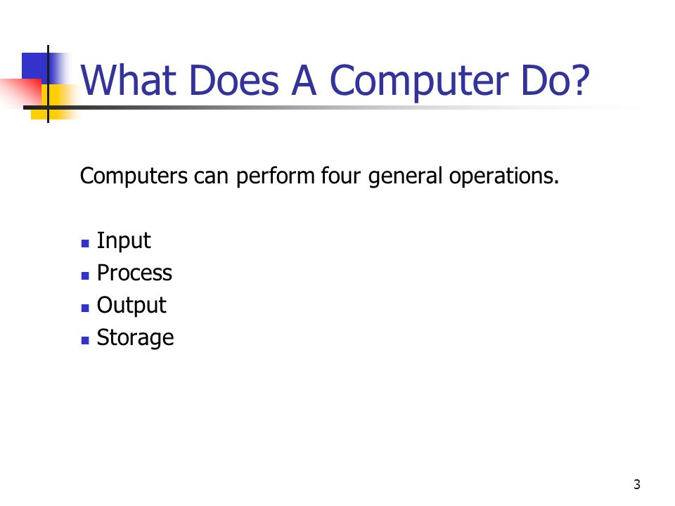 What Does A Computer Do. Computers can perform four general operations.
