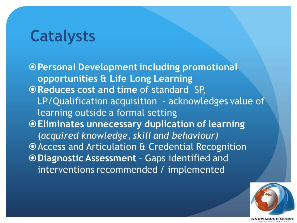 Catalysts Personal Development including promotional opportunities & Life Long Learning.