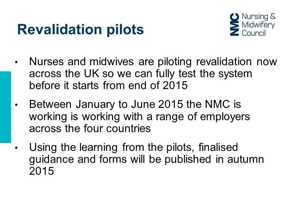 Revalidation pilots Nurses and midwives are piloting revalidation now across the UK so we can fully test the system before it starts from end of