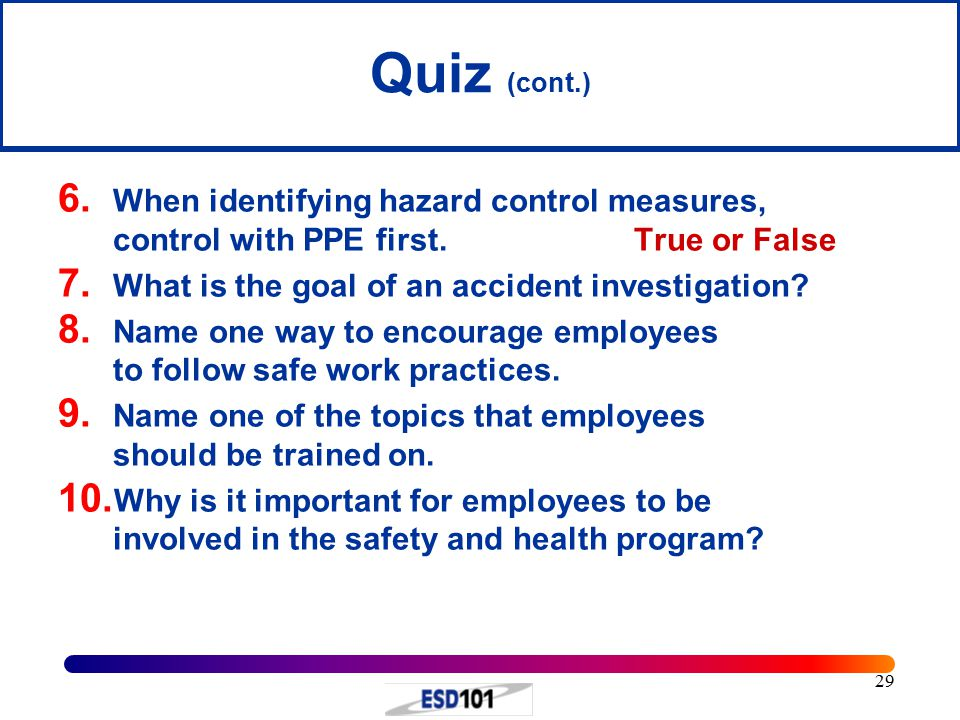Quiz (cont.) When identifying hazard control measures, control with PPE first. True or False. What is the goal of an accident investigation