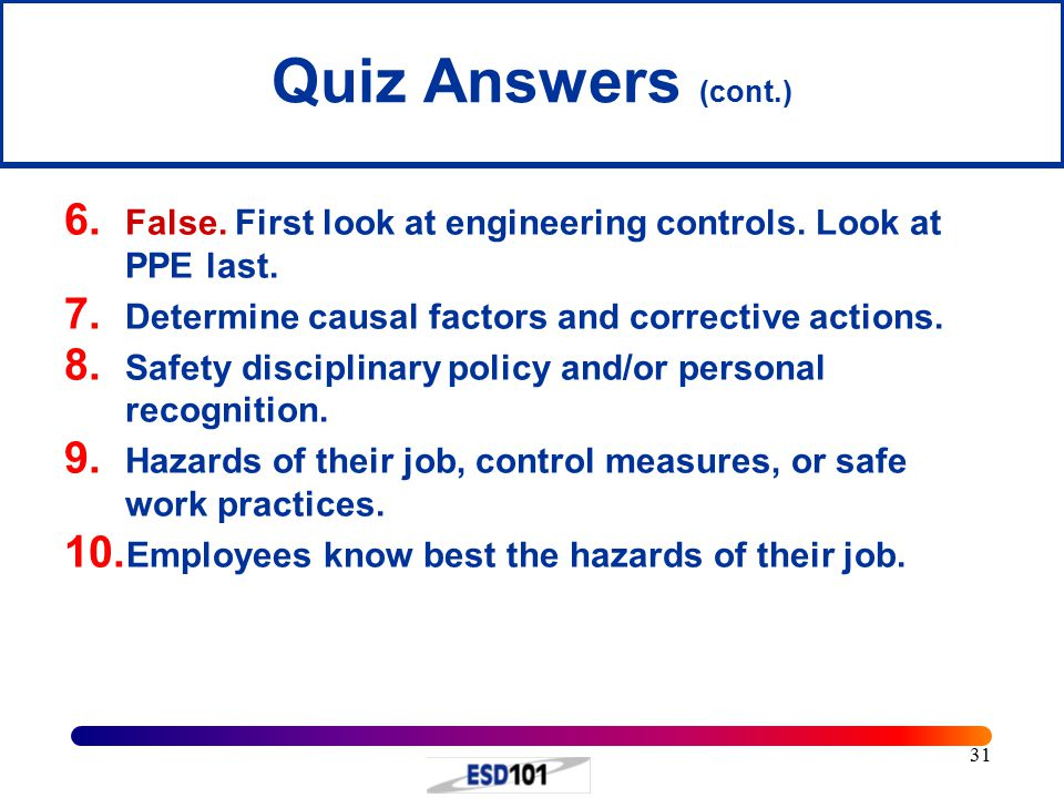 Quiz Answers (cont.) False. First look at engineering controls. Look at PPE last. Determine causal factors and corrective actions.