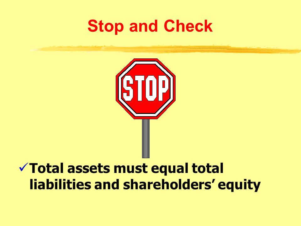 Stop and Check Total assets must equal total liabilities and shareholders' equity