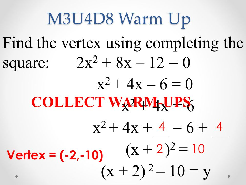 M3U4D8 Warm Up Find the vertex using completing the square: 2x2 + 8x – 12 = 0. x2 + 4x – 6 = 0. x2 + 4x = 6.