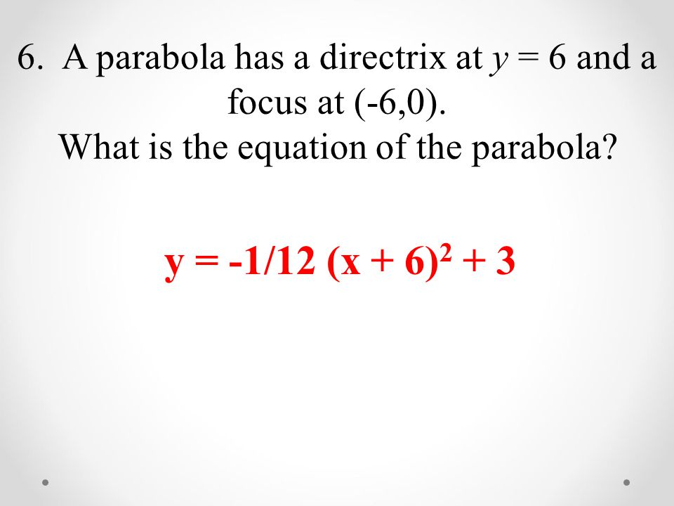 6. A parabola has a directrix at y = 6 and a focus at (-6,0).