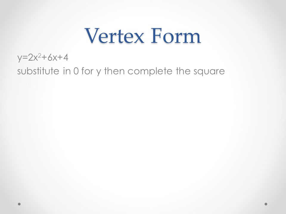 Vertex Form y=2x2+6x+4 substitute in 0 for y then complete the square