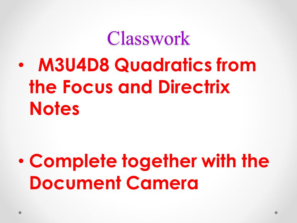 Classwork M3U4D8 Quadratics from the Focus and Directrix Notes