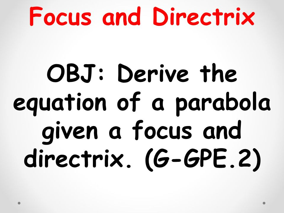 Focus and Directrix OBJ: Derive the equation of a parabola given a focus and directrix. (G-GPE.2)