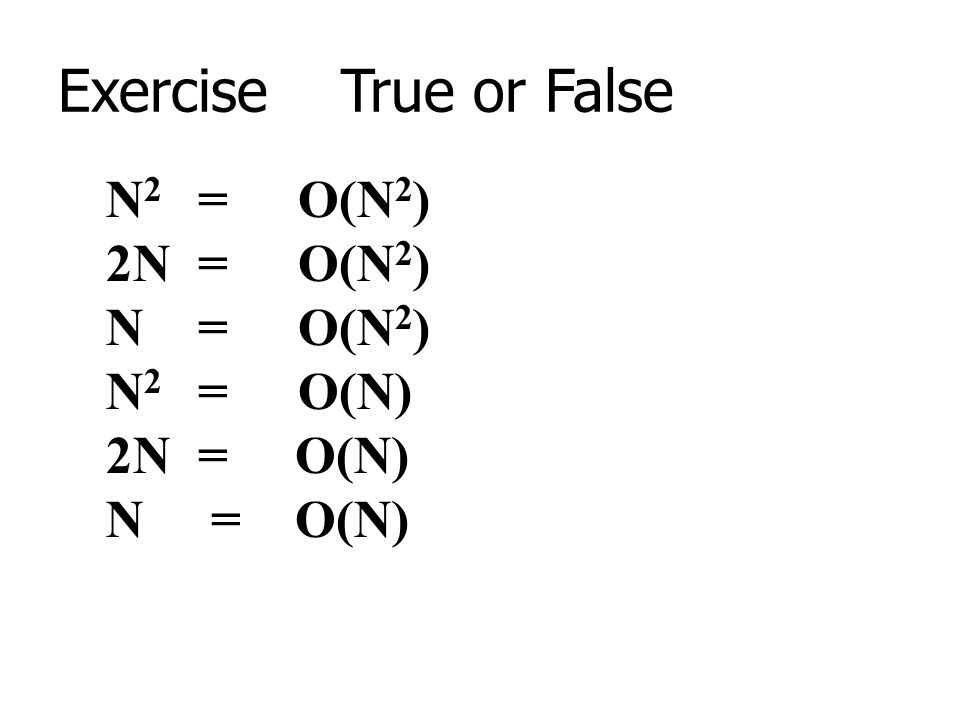 Exercise True or False N2 = O(N2) 2N = O(N2) N = O(N2) N2 = O(N)