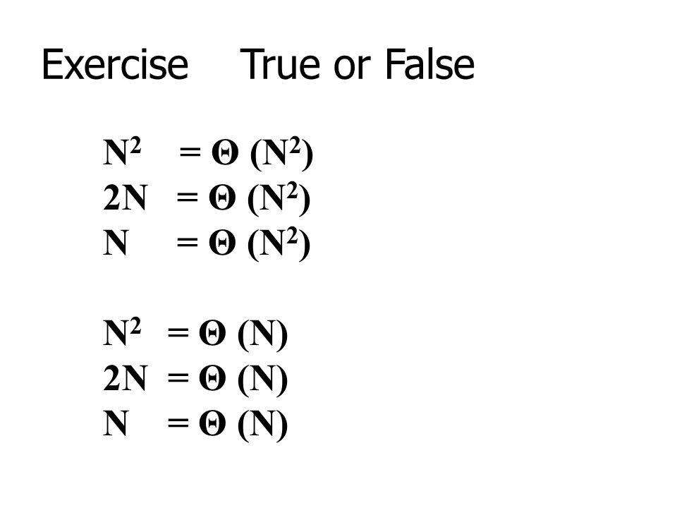 Exercise True or False N2 = Θ (N2) 2N = Θ (N2) N = Θ (N2) N2 = Θ (N)