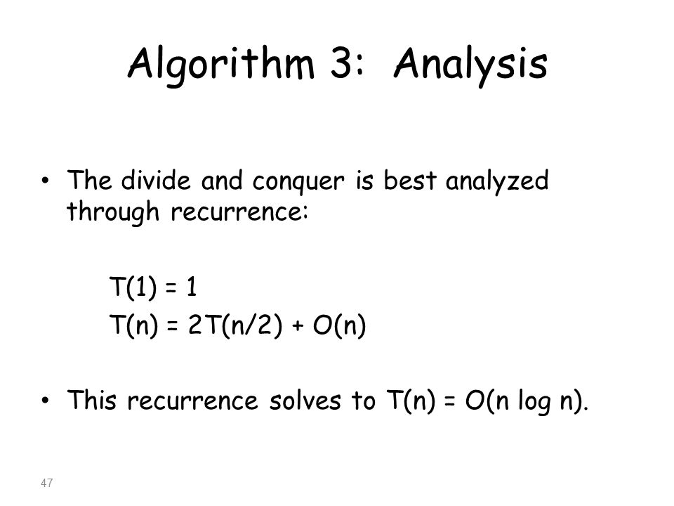 Algorithm 3: Analysis The divide and conquer is best analyzed through recurrence: T(1) = 1. T(n) = 2T(n/2) + O(n)