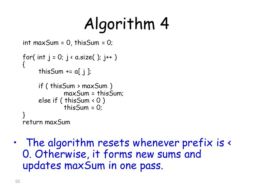 Algorithm 4 int maxSum = 0, thisSum = 0; for( int j = 0; j < a.size( ); j++ ) { thisSum += a[ j ];