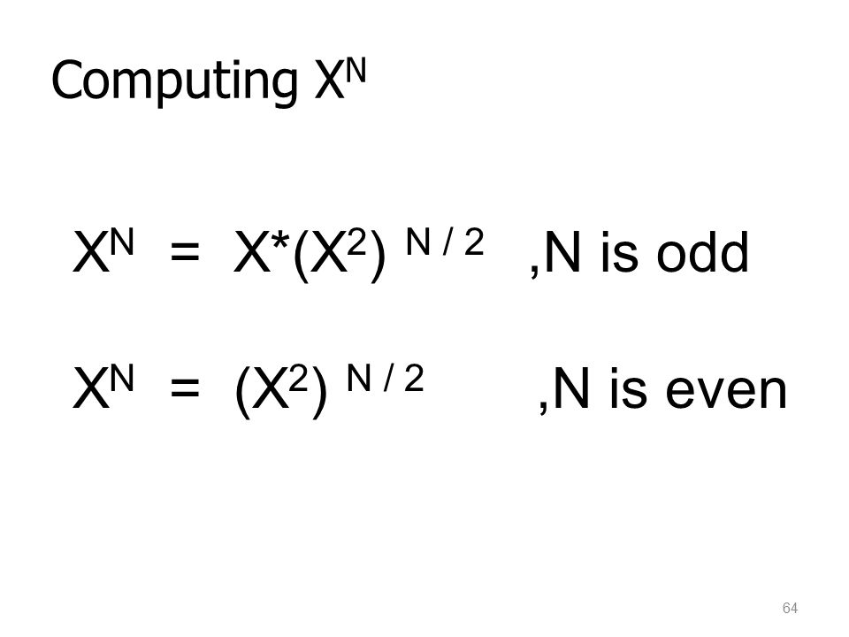 Computing XN XN = X*(X2) N / 2 ,N is odd XN = (X2) N / 2 ,N is even