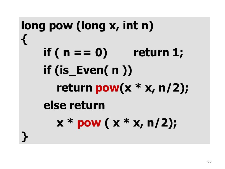 long pow (long x, int n) { if ( n == 0) return 1; if (is_Even( n )) return pow(x * x, n/2); else return.
