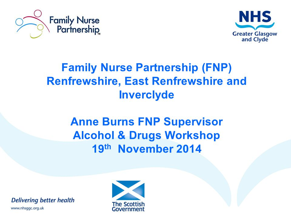 Family Nurse Partnership (FNP) Renfrewshire, East Renfrewshire and Inverclyde Anne Burns FNP Supervisor Alcohol & Drugs Workshop 19th November 2014