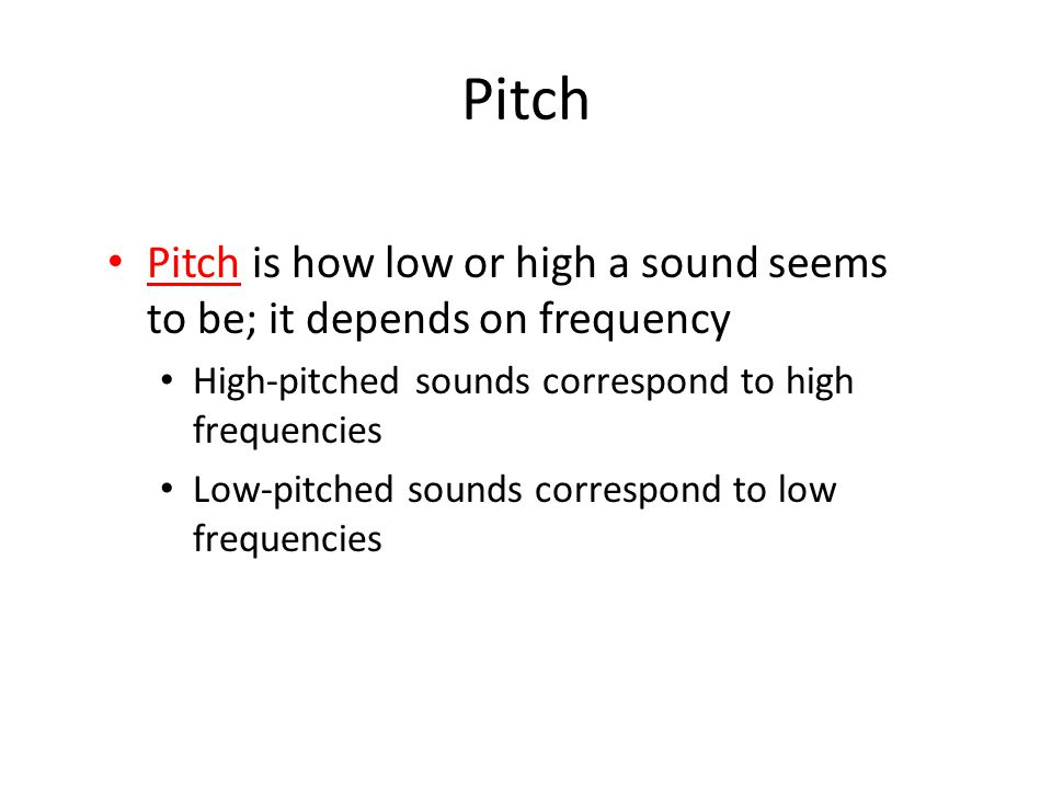 Pitch Pitch is how low or high a sound seems to be; it depends on frequency. High-pitched sounds correspond to high frequencies.