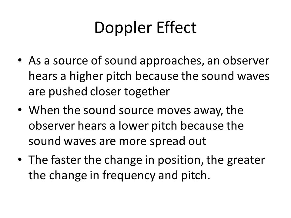 Doppler Effect As a source of sound approaches, an observer hears a higher pitch because the sound waves are pushed closer together.