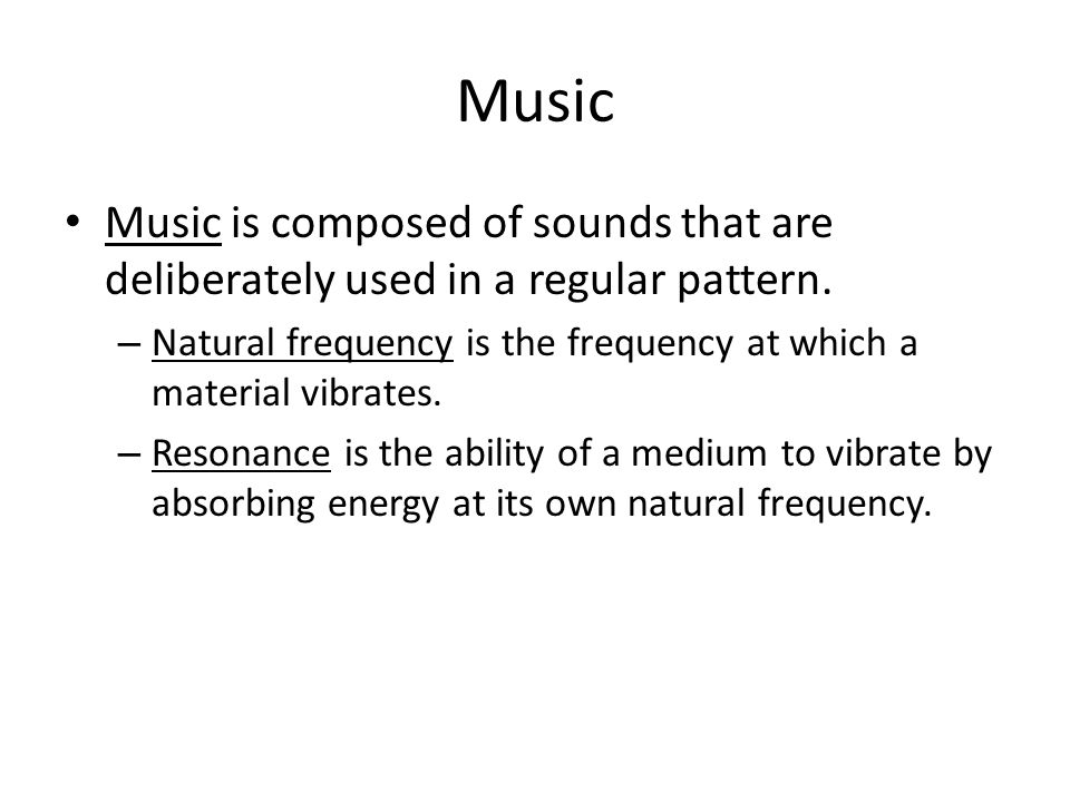 Music Music is composed of sounds that are deliberately used in a regular pattern. Natural frequency is the frequency at which a material vibrates.