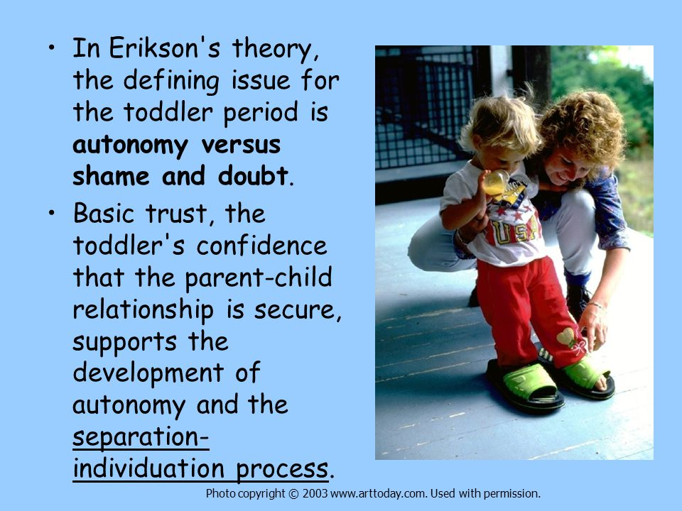 In Erikson s theory, the defining issue for the toddler period is autonomy versus shame and doubt.