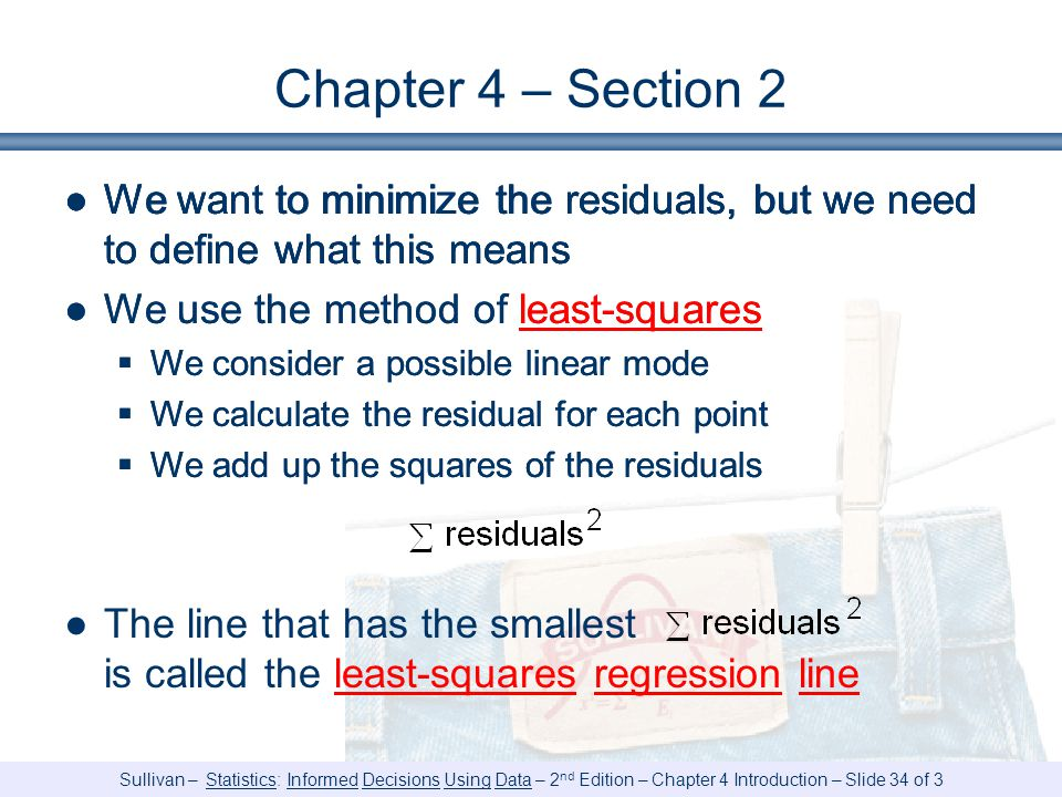 Chapter 4 – Section 2 We want to minimize the residuals, but we need to define what this means. We use the method of least-squares.