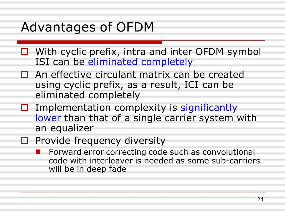 Advantages of OFDM With cyclic prefix, intra and inter OFDM symbol ISI can be eliminated completely.